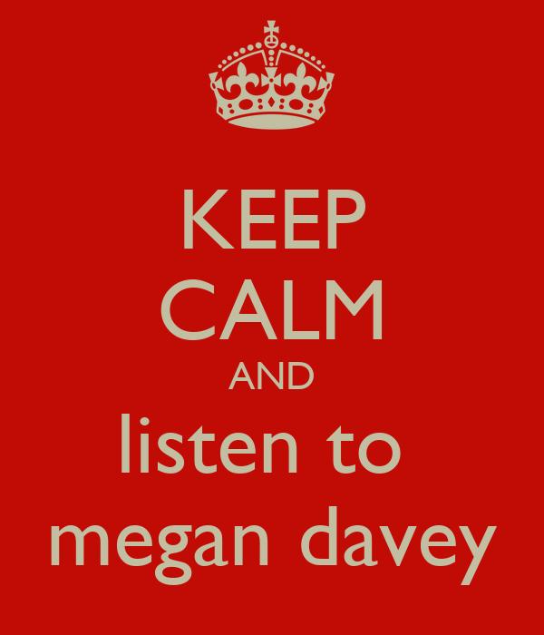 KEEP CALM AND listen to  megan davey