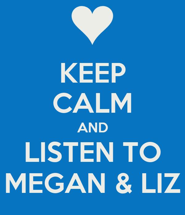 KEEP CALM AND LISTEN TO MEGAN & LIZ