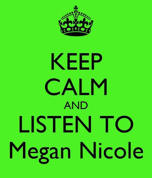 KEEP CALM AND LISTEN TO Megan Nicole