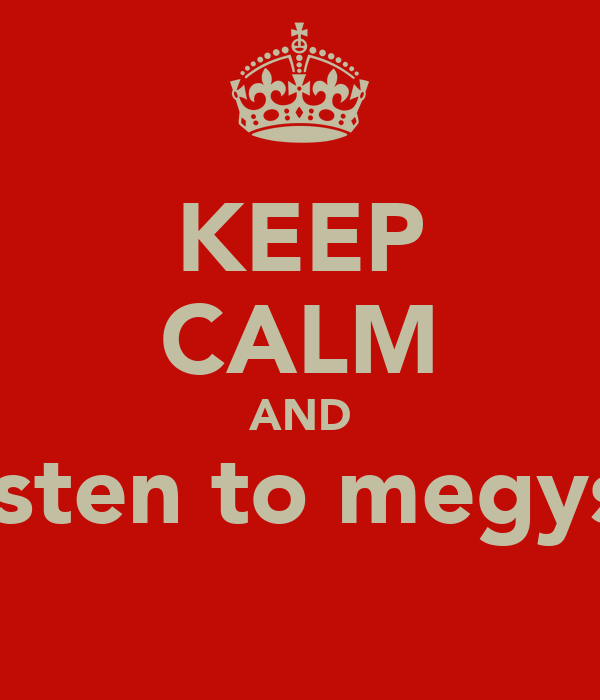 KEEP CALM AND listen to megys