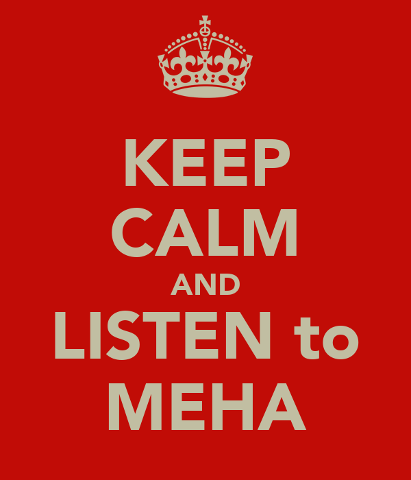 KEEP CALM AND LISTEN to MEHA