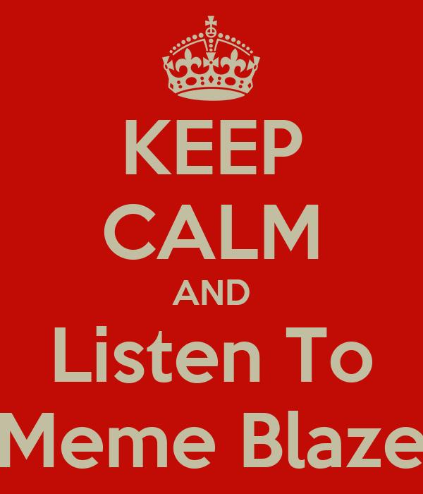 KEEP CALM AND Listen To Meme Blaze