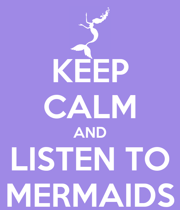 KEEP CALM AND LISTEN TO MERMAIDS