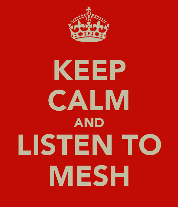 KEEP CALM AND LISTEN TO MESH