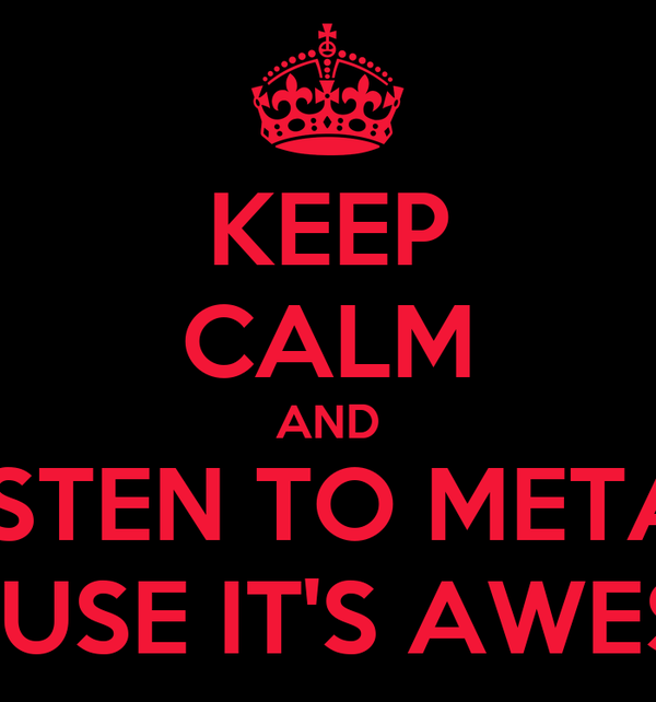 KEEP CALM AND LISTEN TO METAL BECAUSE IT'S AWESOME