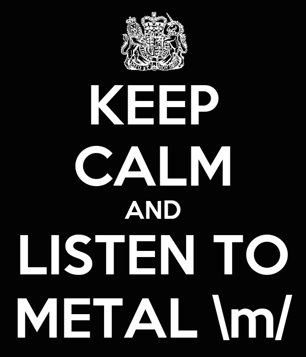 KEEP CALM AND LISTEN TO METAL \m/