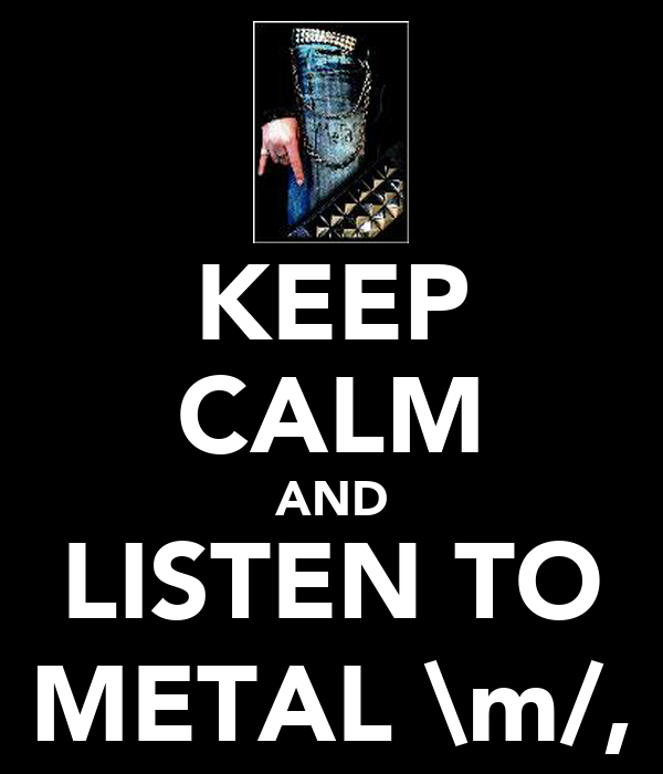 KEEP CALM AND LISTEN TO METAL \m/,