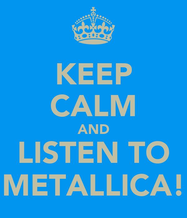 KEEP CALM AND LISTEN TO METALLICA!