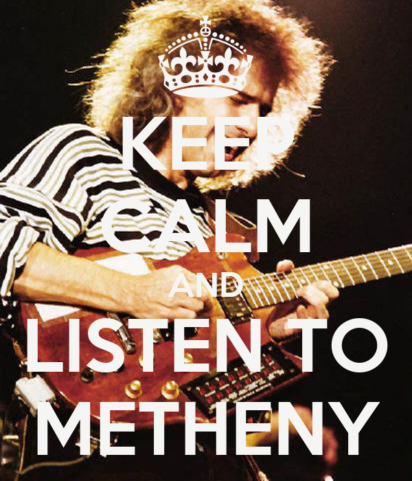 KEEP CALM AND LISTEN TO METHENY