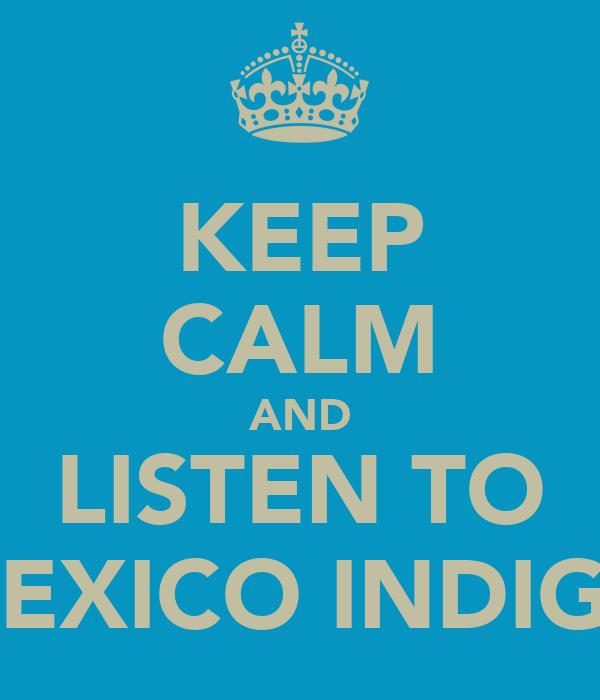 KEEP CALM AND LISTEN TO MEXICO INDIGO