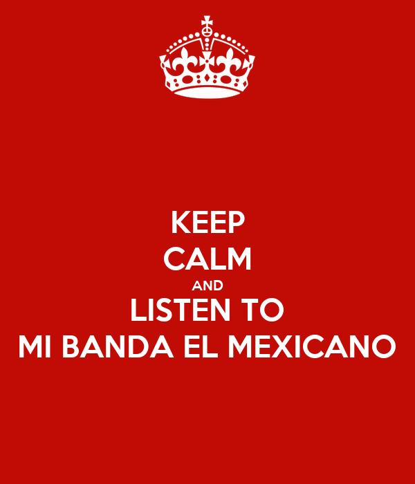 KEEP CALM AND LISTEN TO MI BANDA EL MEXICANO