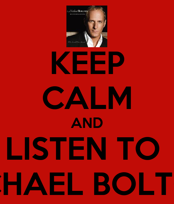 KEEP CALM AND LISTEN TO  MICHAEL BOLTON