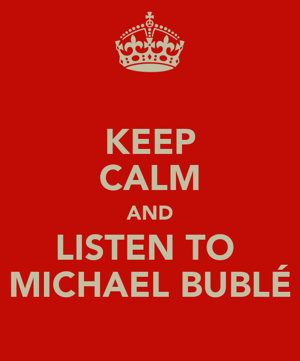 KEEP CALM AND LISTEN TO  MICHAEL BUBLÉ