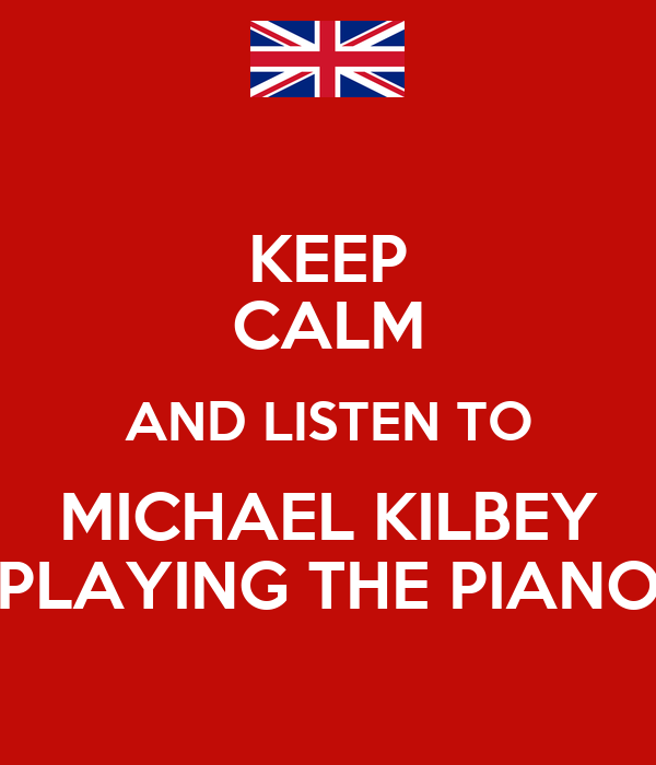 KEEP CALM AND LISTEN TO MICHAEL KILBEY PLAYING THE PIANO