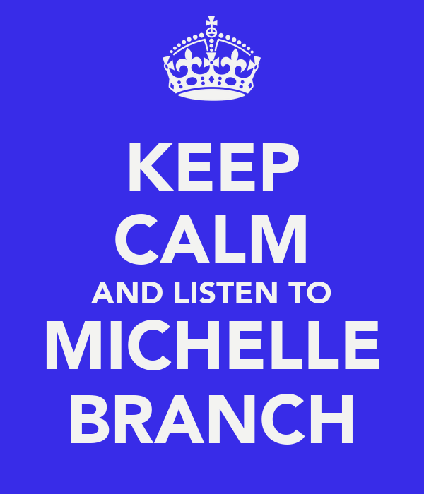 KEEP CALM AND LISTEN TO MICHELLE BRANCH