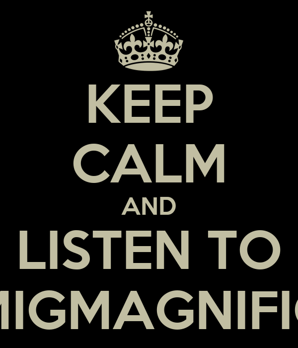 KEEP CALM AND LISTEN TO MIGMAGNIFIC