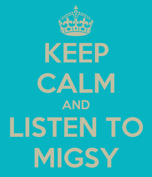 KEEP CALM AND LISTEN TO MIGSY