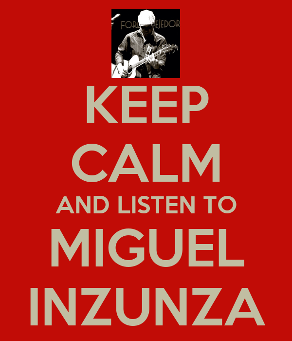 KEEP CALM AND LISTEN TO MIGUEL INZUNZA