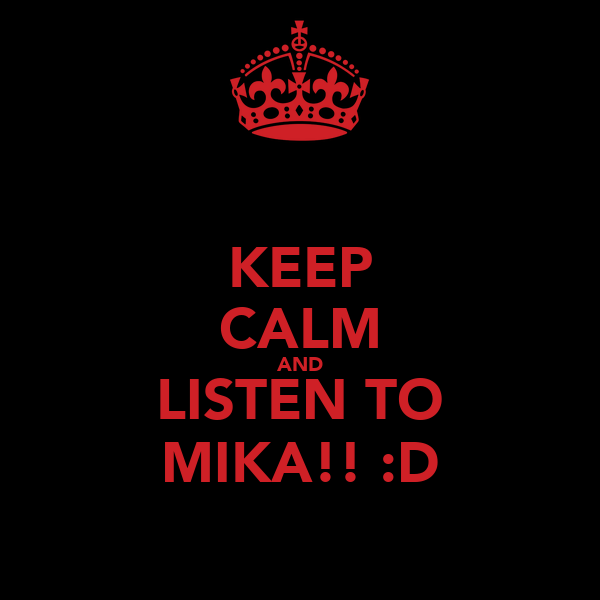 KEEP CALM AND LISTEN TO MIKA!! :D
