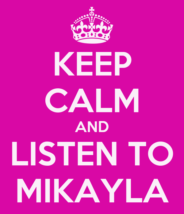 KEEP CALM AND LISTEN TO MIKAYLA