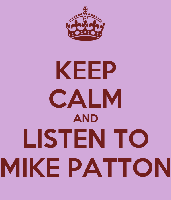 KEEP CALM AND LISTEN TO MIKE PATTON