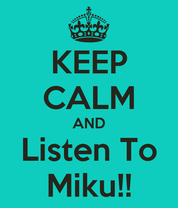 KEEP CALM AND Listen To Miku!!