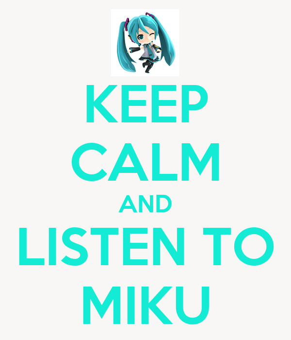 KEEP CALM AND LISTEN TO MIKU