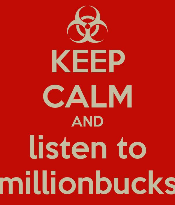 KEEP CALM AND listen to millionbucks
