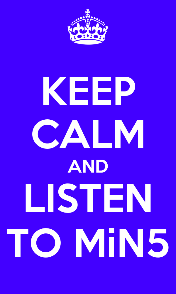 KEEP CALM AND LISTEN TO MiN5