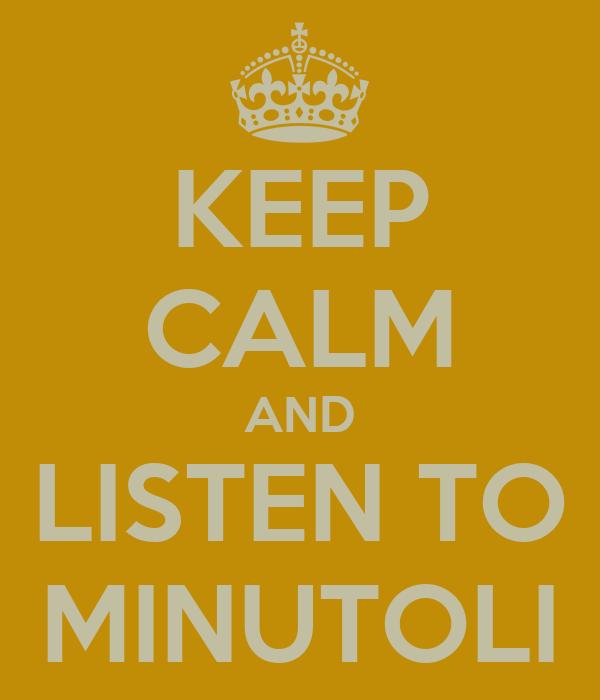 KEEP CALM AND LISTEN TO MINUTOLI