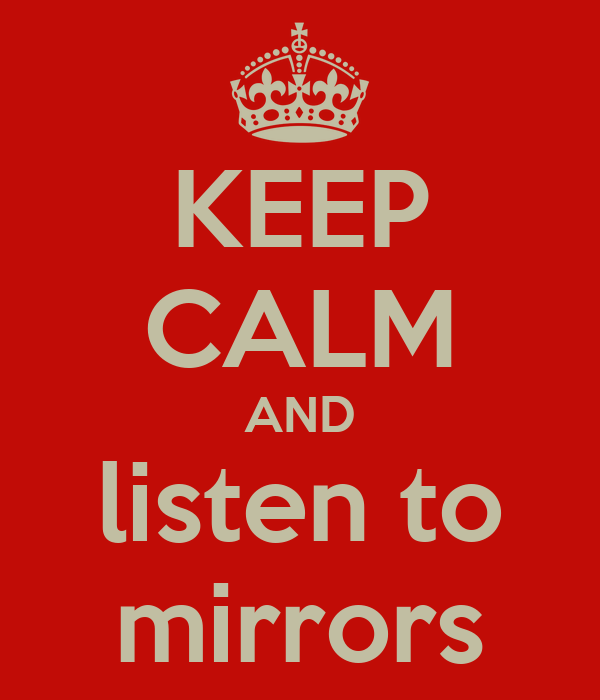 KEEP CALM AND listen to mirrors