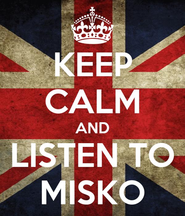 KEEP CALM AND LISTEN TO MISKO