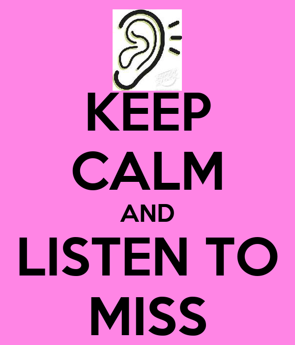 KEEP CALM AND LISTEN TO MISS