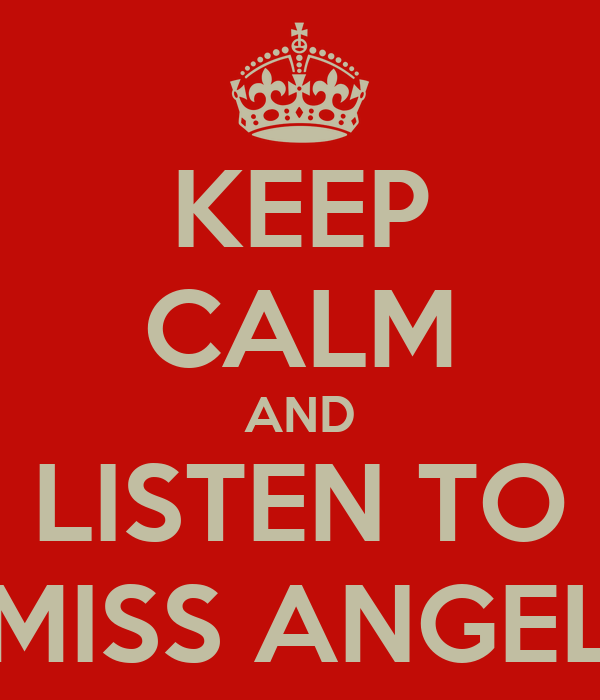 KEEP CALM AND LISTEN TO MISS ANGEL