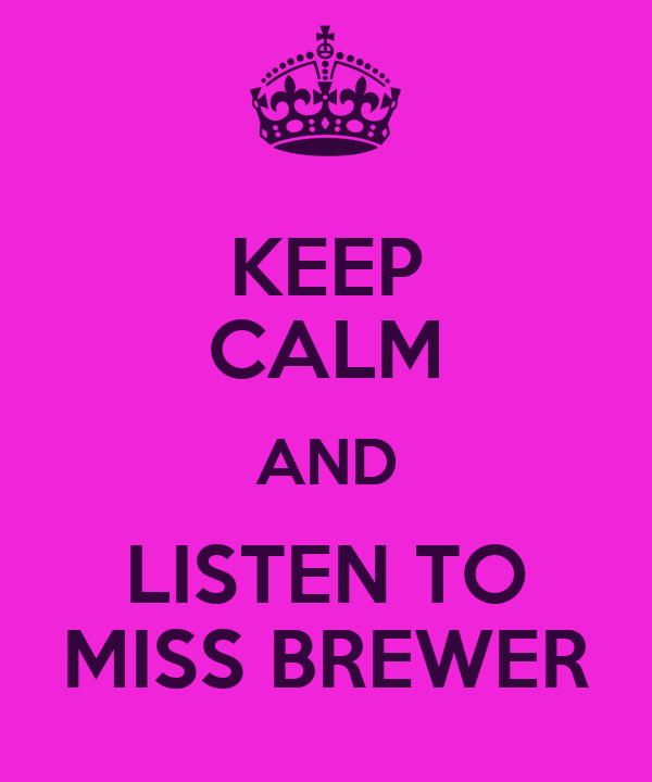 KEEP CALM AND LISTEN TO MISS BREWER