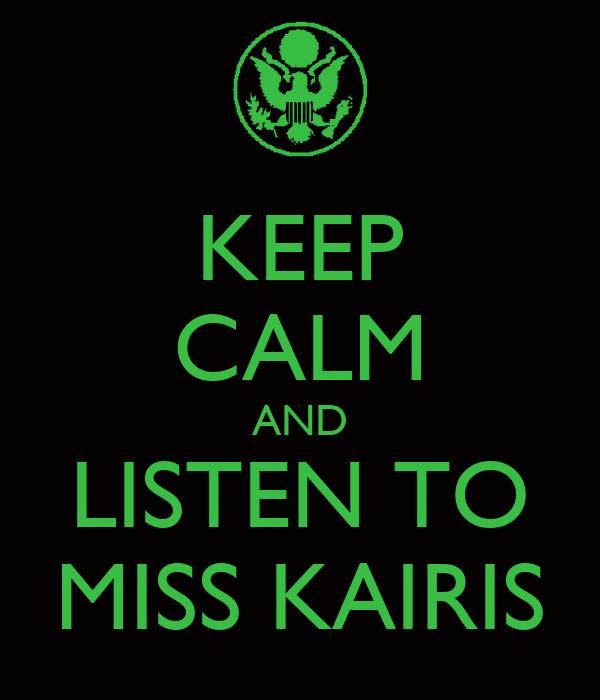 KEEP CALM AND LISTEN TO MISS KAIRIS