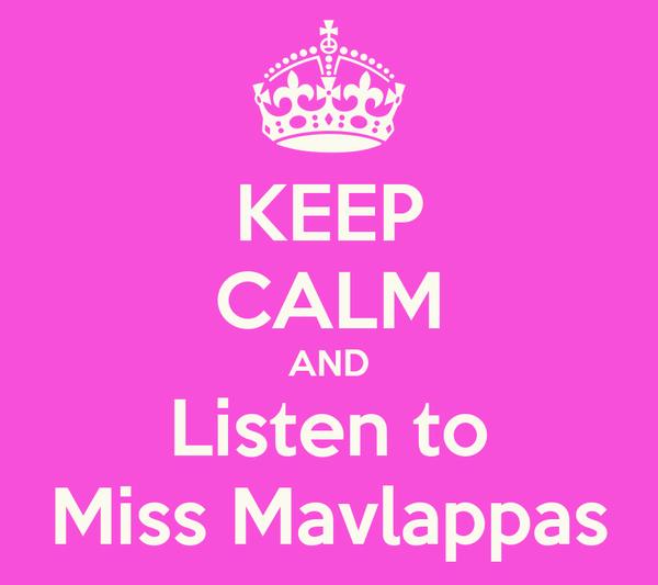 KEEP CALM AND Listen to Miss Mavlappas