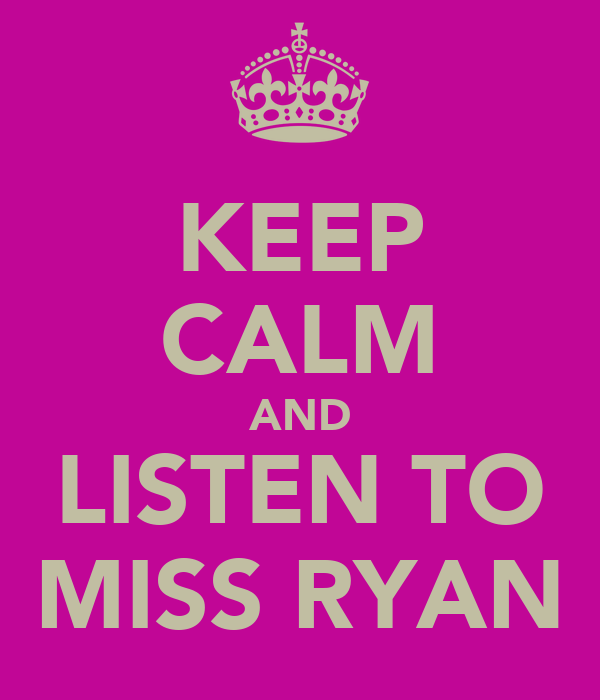 KEEP CALM AND LISTEN TO MISS RYAN