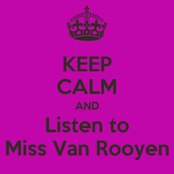 KEEP CALM AND Listen to Miss Van Rooyen