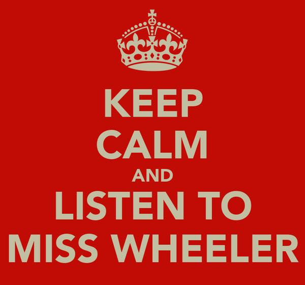 KEEP CALM AND LISTEN TO MISS WHEELER