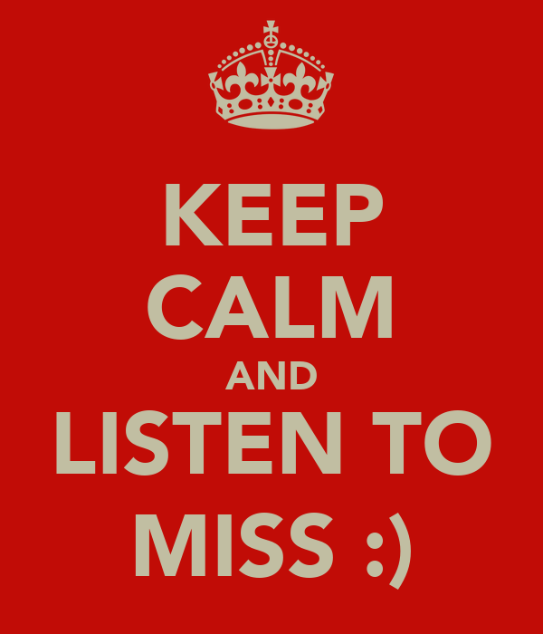 KEEP CALM AND LISTEN TO MISS :)