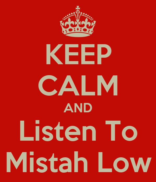 KEEP CALM AND Listen To Mistah Low