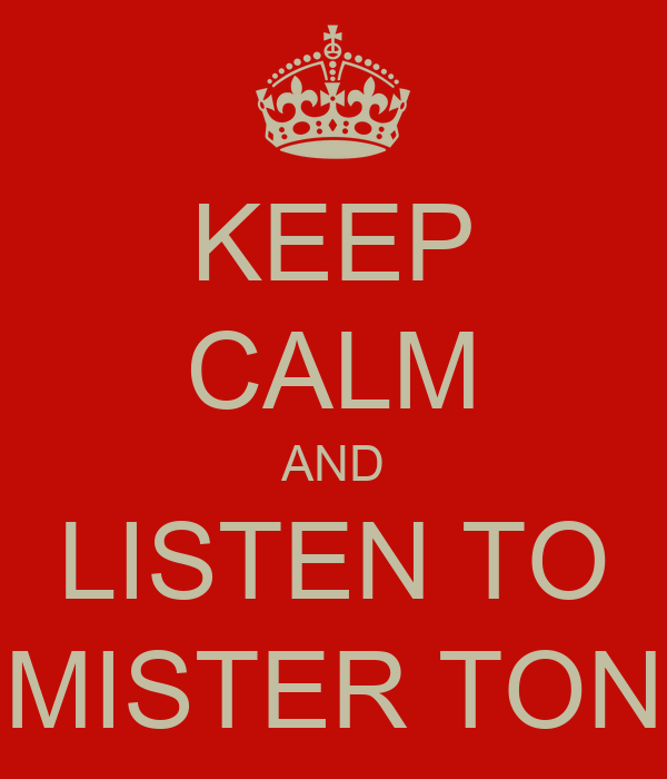 KEEP CALM AND LISTEN TO MISTER TON