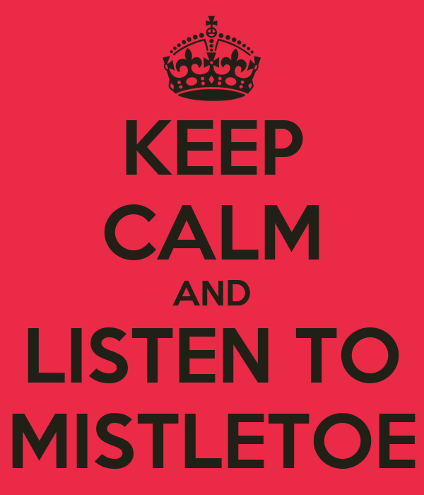 KEEP CALM AND LISTEN TO MISTLETOE
