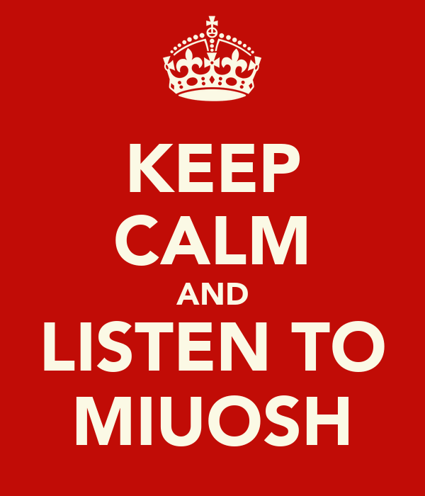KEEP CALM AND LISTEN TO MIUOSH