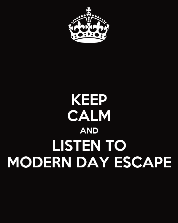 KEEP CALM AND LISTEN TO MODERN DAY ESCAPE