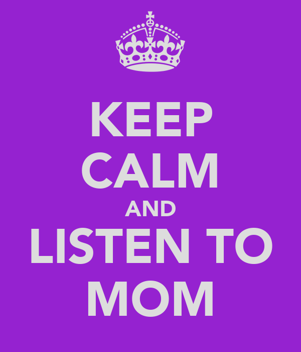 KEEP CALM AND LISTEN TO MOM