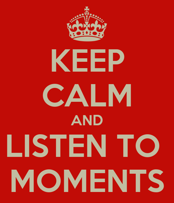 KEEP CALM AND LISTEN TO  MOMENTS
