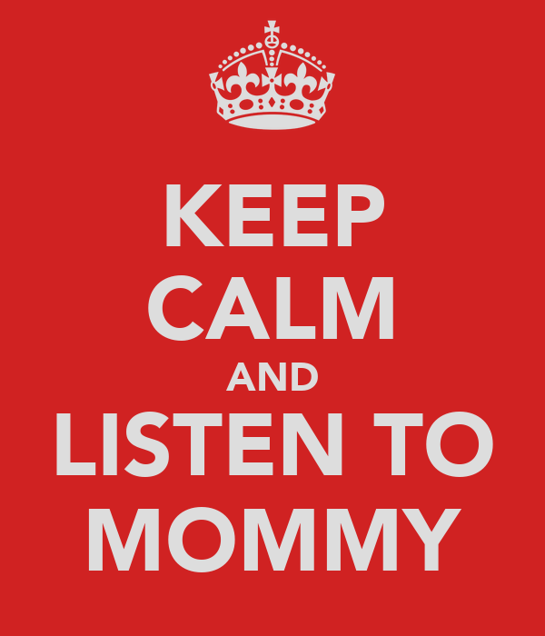 KEEP CALM AND LISTEN TO MOMMY