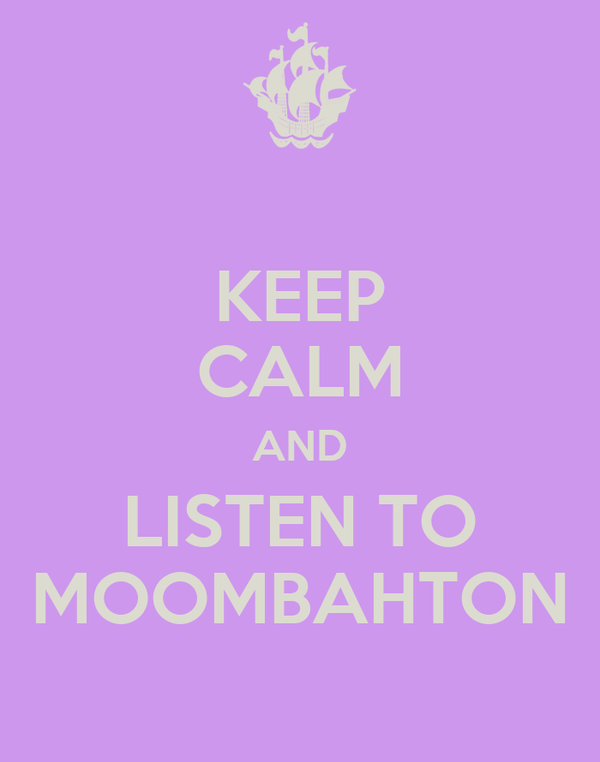 KEEP CALM AND LISTEN TO MOOMBAHTON